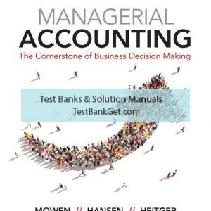 Solution Manual ( Complete Complete ) For Managerial Accounting: The Cornerstone of Business Decision-Making | 7th Edition | Maryanne M. Mowen | Don R. Hansen | Dan L. Heitger | ISBN-10: 1337115916 | ISBN-13: 9781337115919